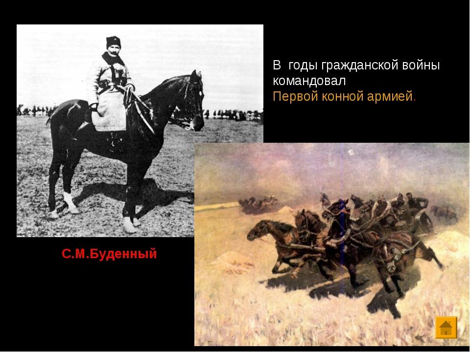С.М.Буденный В годы гражданской войны командовал Первой конной армией.