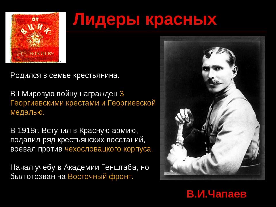 Лидеры красных В.И.Чапаев Родился в семье крестьянина. В I Мировую войну нагр...