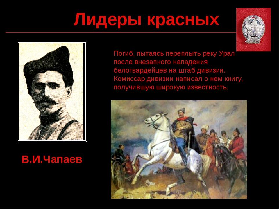 Лидеры красных В.И.Чапаев Погиб, пытаясь переплыть реку Урал после внезапного...
