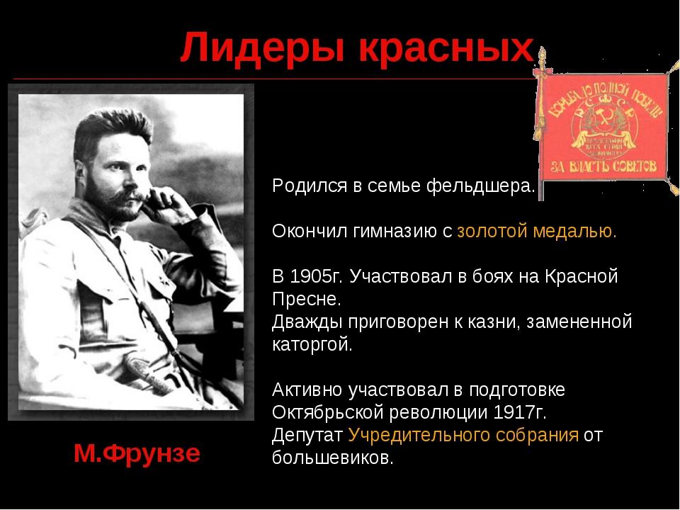 Лидеры красных М.Фрунзе Родился в семье фельдшера. Окончил гимназию с золотой...