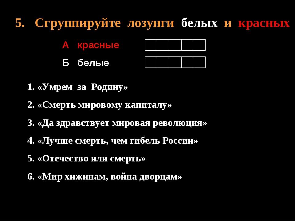 5. Сгруппируйте лозунги белых и красных А красные Б белые 1. «Умрем за Родину...