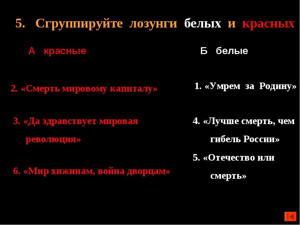 5. Сгруппируйте лозунги белых и красных А красные 4. «Лучше смерть, чем гибел...