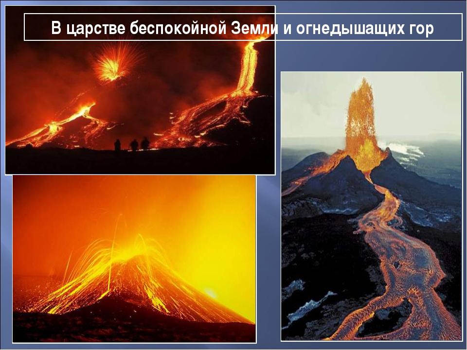 В царстве беспокойной Земли и огнедышащих гор