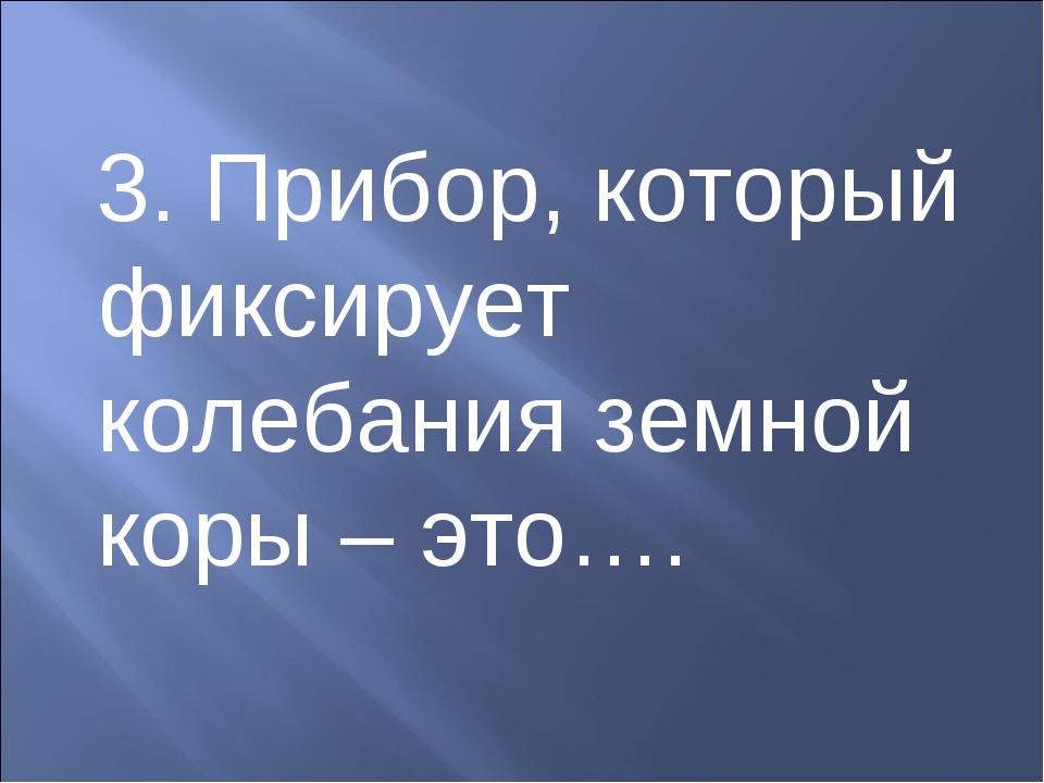3. Прибор, который фиксирует колебания земной коры – это….