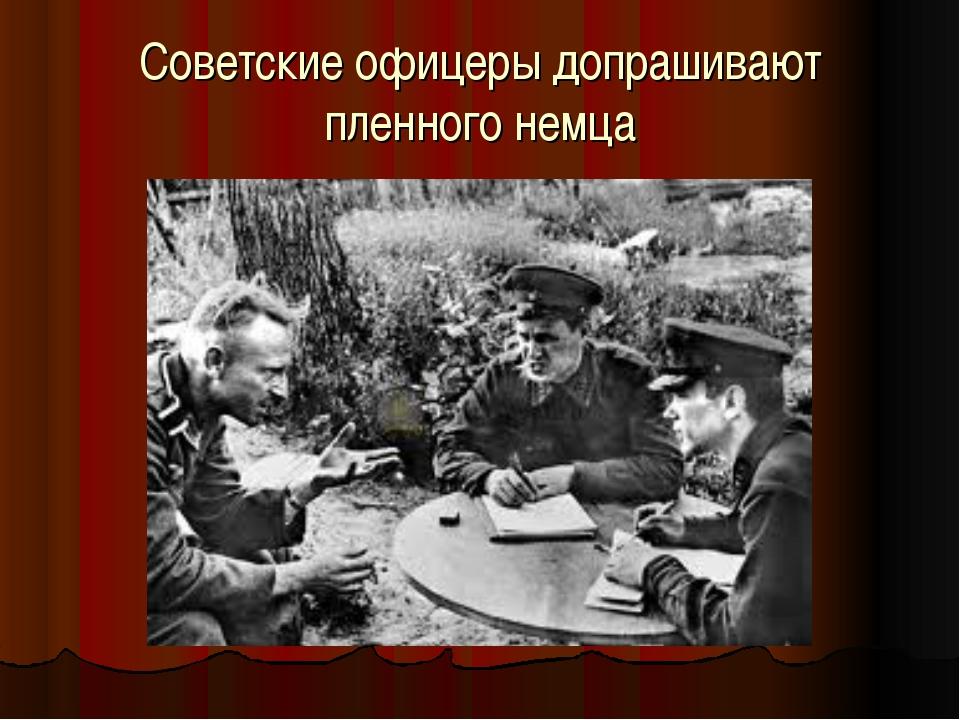 Советские офицеры допрашивают пленного немца