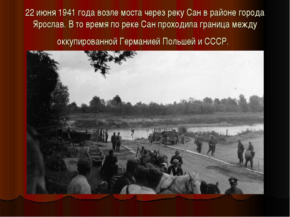 22 июня 1941 года возле моста через реку Сан в районе города Ярослав. В то вр...