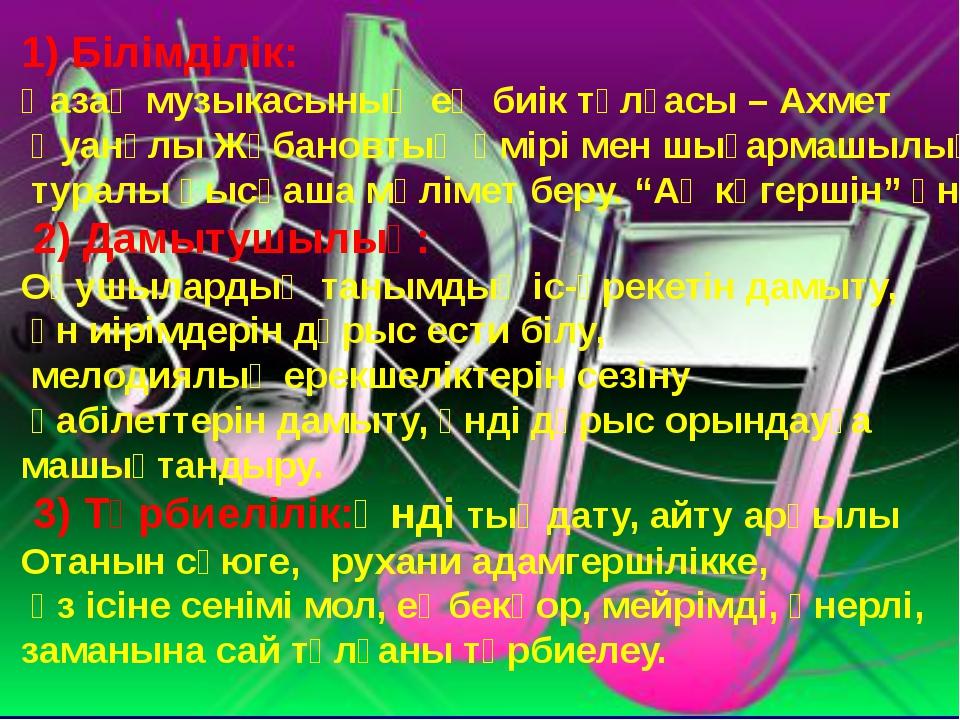 1) Білімділік: Қазақ музыкасының ең биік тұлғасы – Ахмет Қуанұлы Жұбановтың ө...