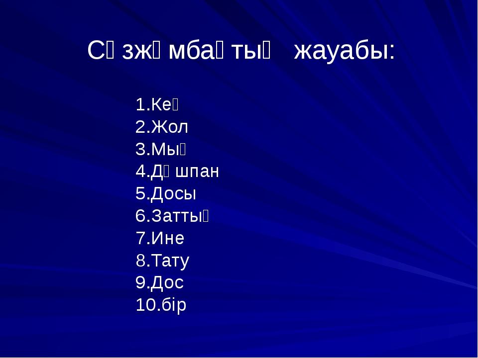Сөзжұмбақтың жауабы: 1.Кең 2.Жол 3.Мың 4.Дұшпан 5.Досы 6.Заттың 7.Ине 8.Тату...