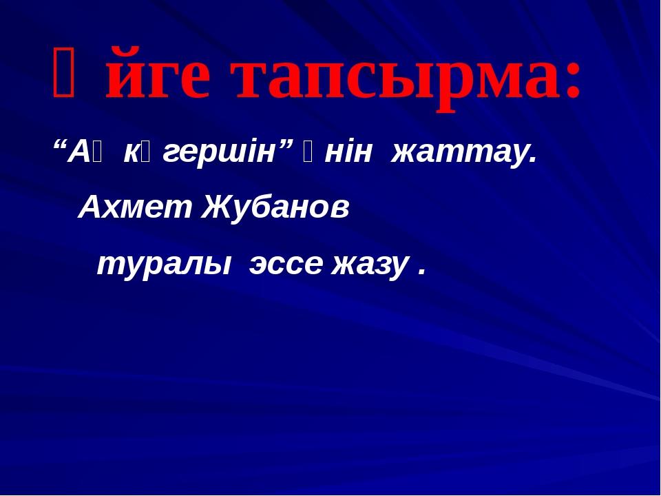 """Үйге тапсырма: """"Ақ көгершін"""" әнін жаттау. Ахмет Жубанов туралы эссе жазу ."""