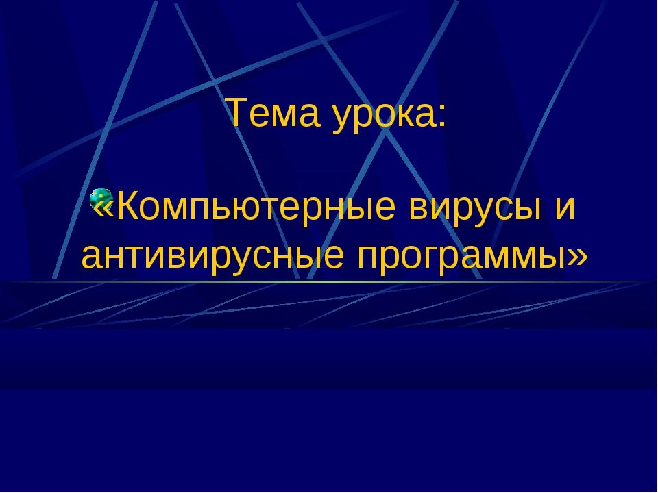«Компьютерные вирусы и антивирусные программы» Тема урока: