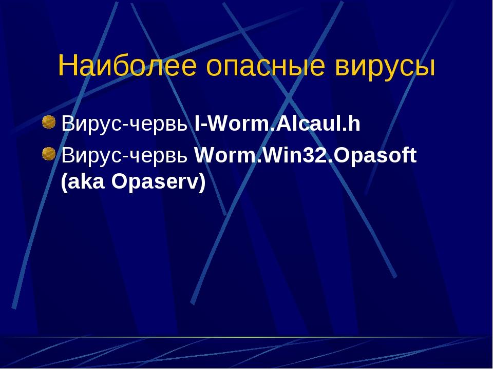Наиболее опасные вирусы Вирус-червь I-Worm.Alcaul.h Вирус-червь Worm.Win32.Op...