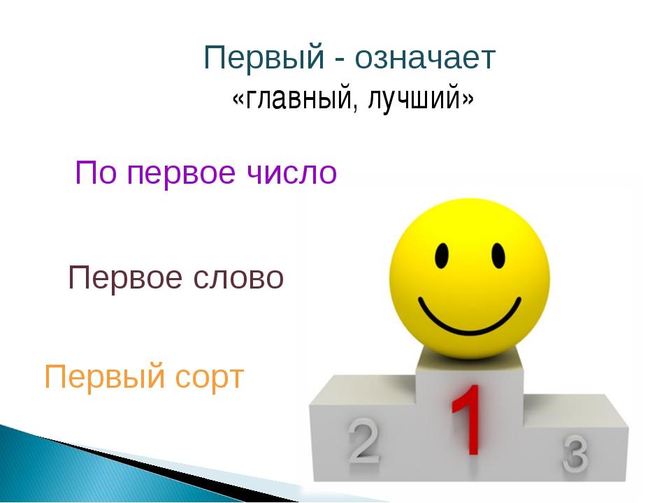 Первый - означает «главный, лучший» Первое слово Первый сорт По первое число