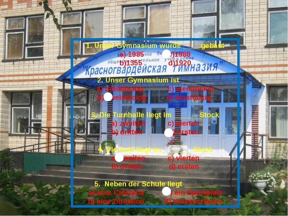 1. Unser Gymnasium wurde ____ gebaut a) 1985 c)1988 b)1355 d)1920 2. Unser Gy...
