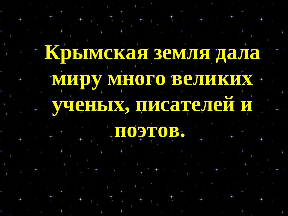 Крымская земля дала миру много великих ученых, писателей и поэтов.
