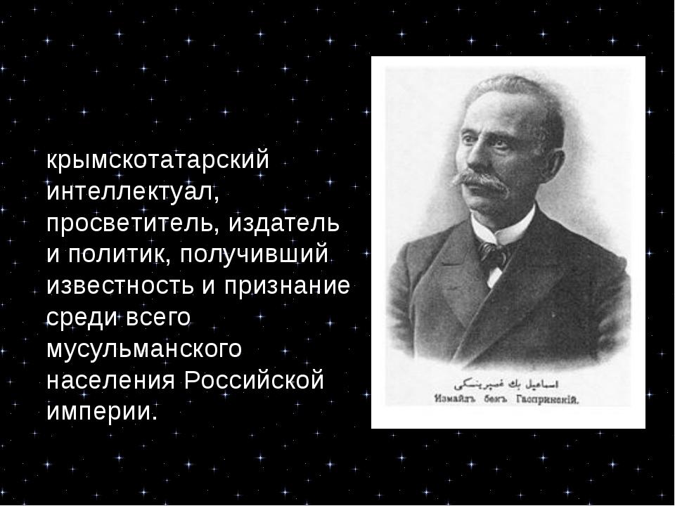 Исмаи́л Гаспри́нский — крымскотатарский интеллектуал, просветитель, издатель...