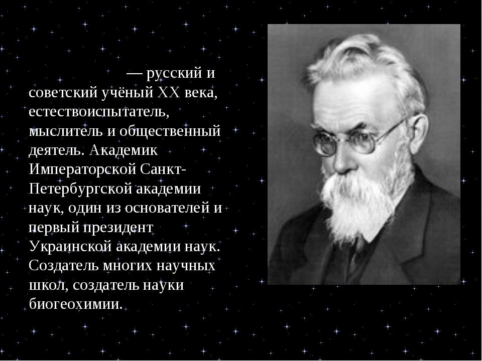 Влади́мир Ива́нович Верна́дский — русский и советский учёный XX века, естеств...