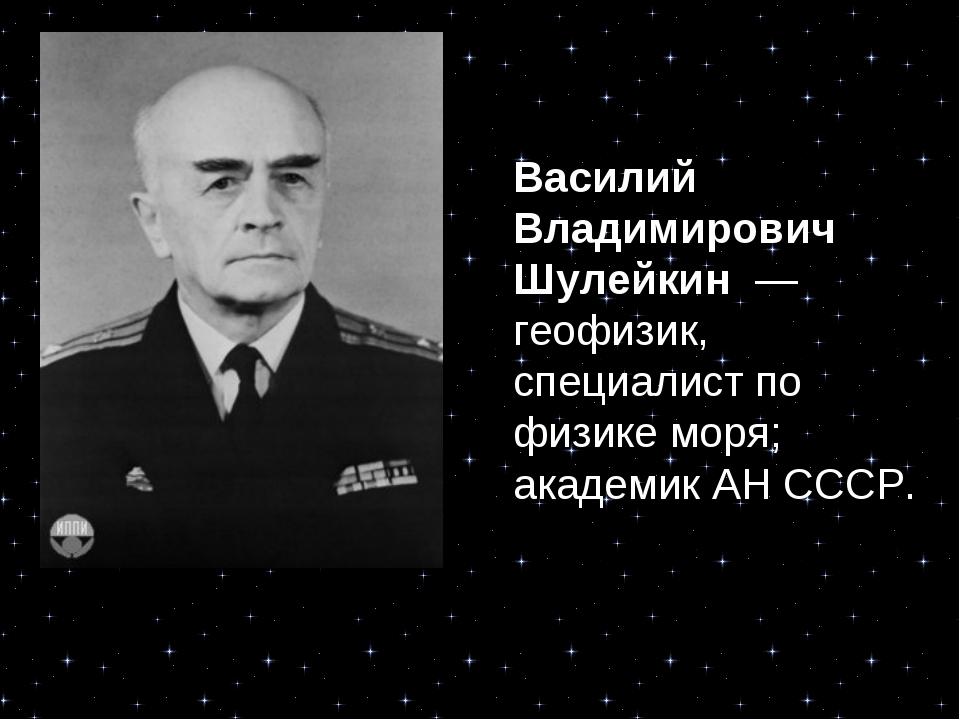 Василий Владимирович Шулейкин — геофизик, специалист по физике моря; академи...