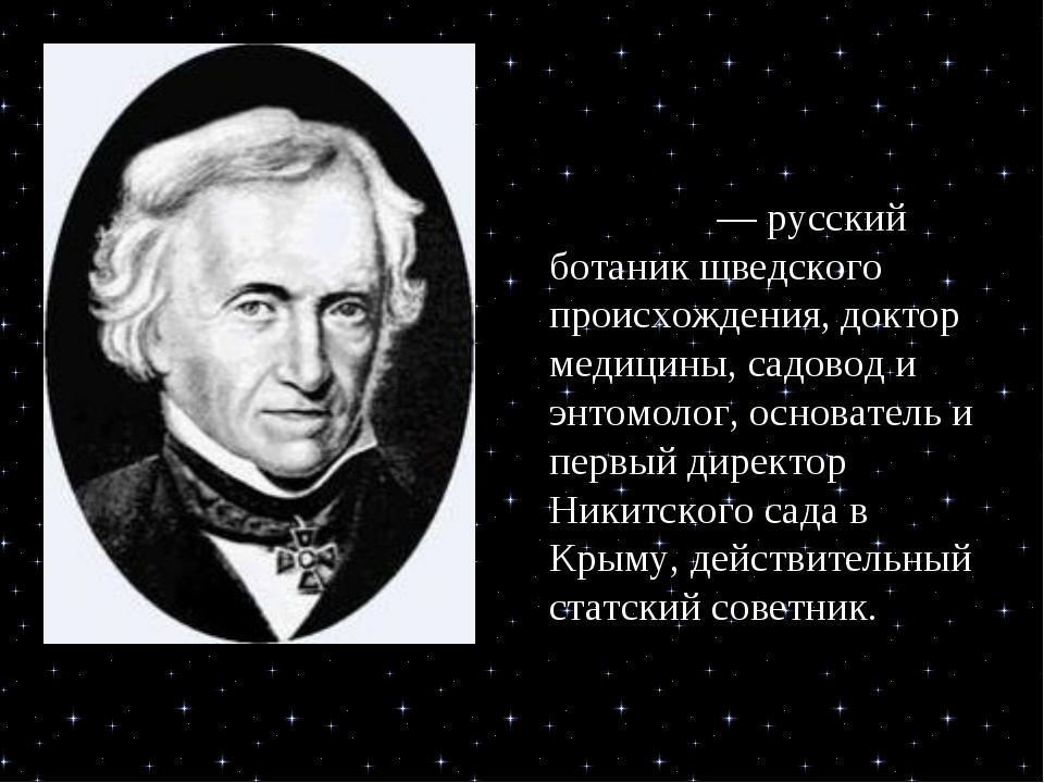 Христиа́н Христиа́нович Сте́вен — русский ботаник шведского происхождения, д...