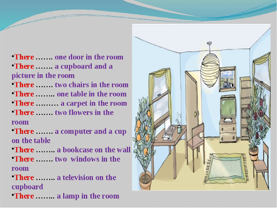 There ……. one door in the room There ……. a cupboard and a picture in the room...
