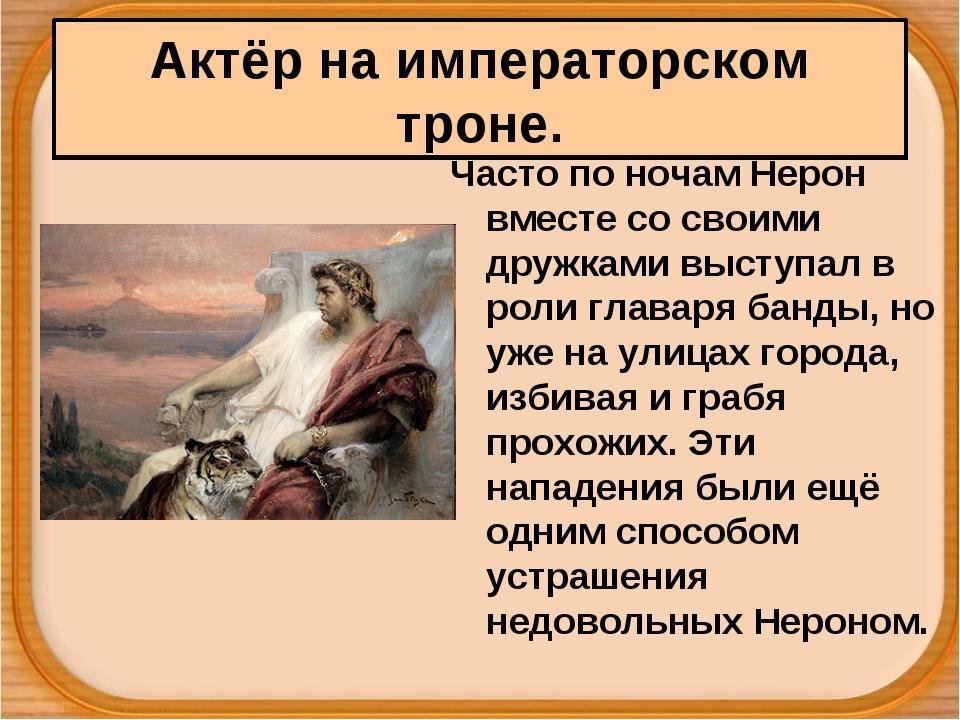 Актёр на императорском троне. Часто по ночам Нерон вместе со своими дружками...