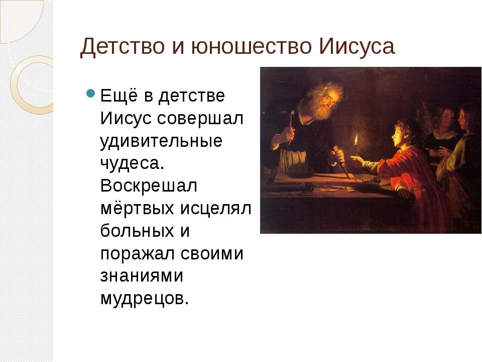 Детство и юношество Иисуса Ещё в детстве Иисус совершал удивительные чудеса....