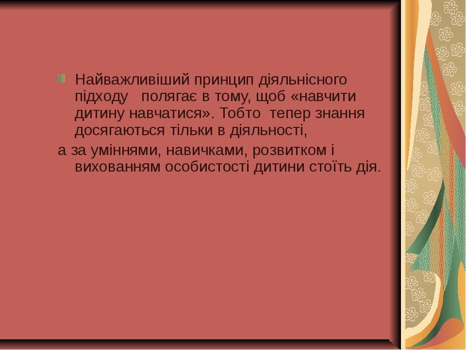 Найважливіший принцип діяльнісного підходу  полягає в тому, щоб «навчити ди...