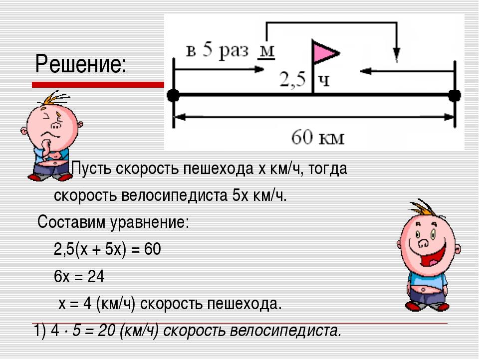 Решение: Пусть скорость пешехода x км/ч, тогда скорость велосипедиста 5x км/ч...