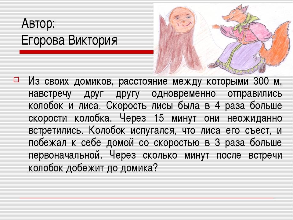 Автор: Егорова Виктория Из своих домиков, расстояние между которыми 300 м, на...