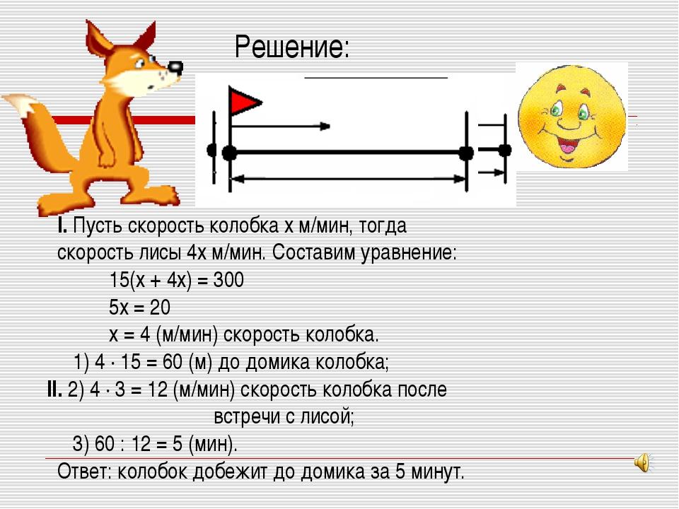 Решение: I. Пусть скорость колобка x м/мин, тогда скорость лисы 4x м/мин. Сос...