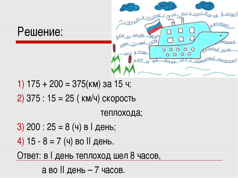 Решение: 1) 175 + 200 = 375(км) за 15 ч; 2) 375 : 15 = 25 ( км/ч) скорость те...