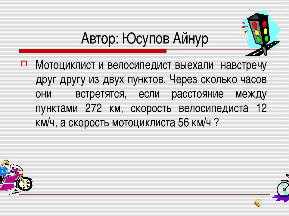 Автор: Юсупов Айнур Мотоциклист и велосипедист выехали навстречу друг другу и...