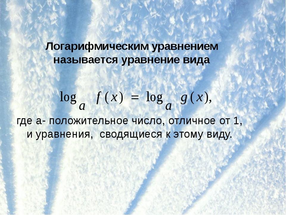 Логарифмическим уравнением называется уравнение вида где а- положительное чис...