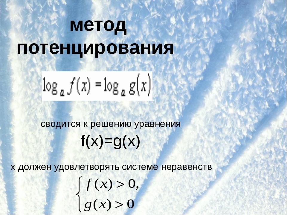 метод потенцирования сводится к решению уравнения f(x)=g(x) х должен удовлетв...