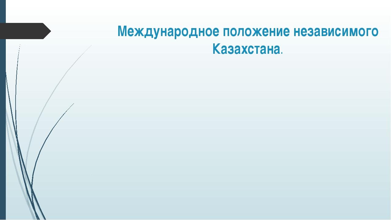 Международное положение независимого Казахстана.