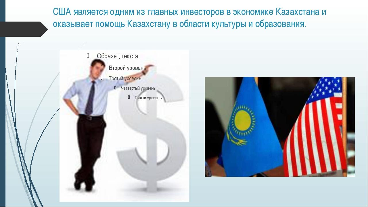 США является одним из главных инвесторов в экономике Казахстана и оказывает п...