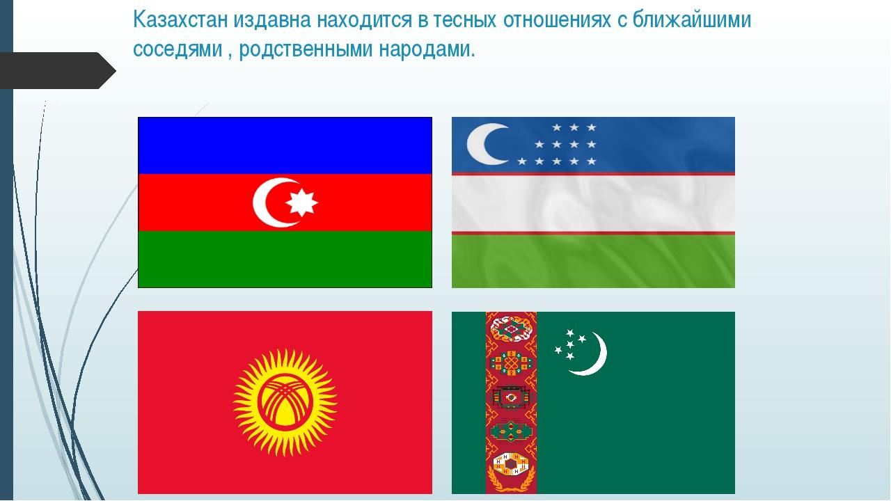 Казахстан издавна находится в тесных отношениях с ближайшими соседями , родст...