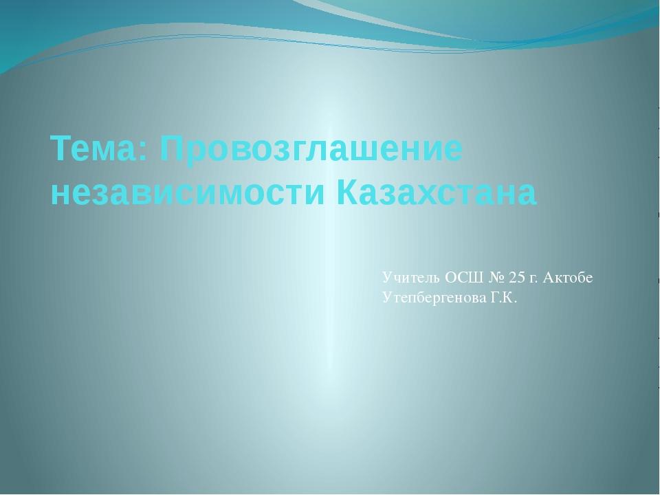 Тема: Провозглашение независимости Казахстана Учитель ОСШ № 25 г. Актобе Утеп...