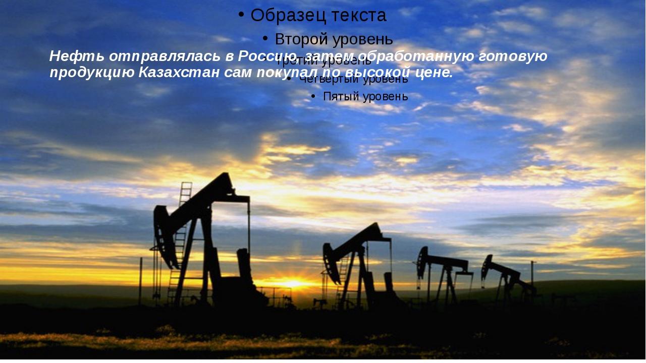 Нефть отправлялась в Россию, затем обработанную готовую продукцию Казахстан с...