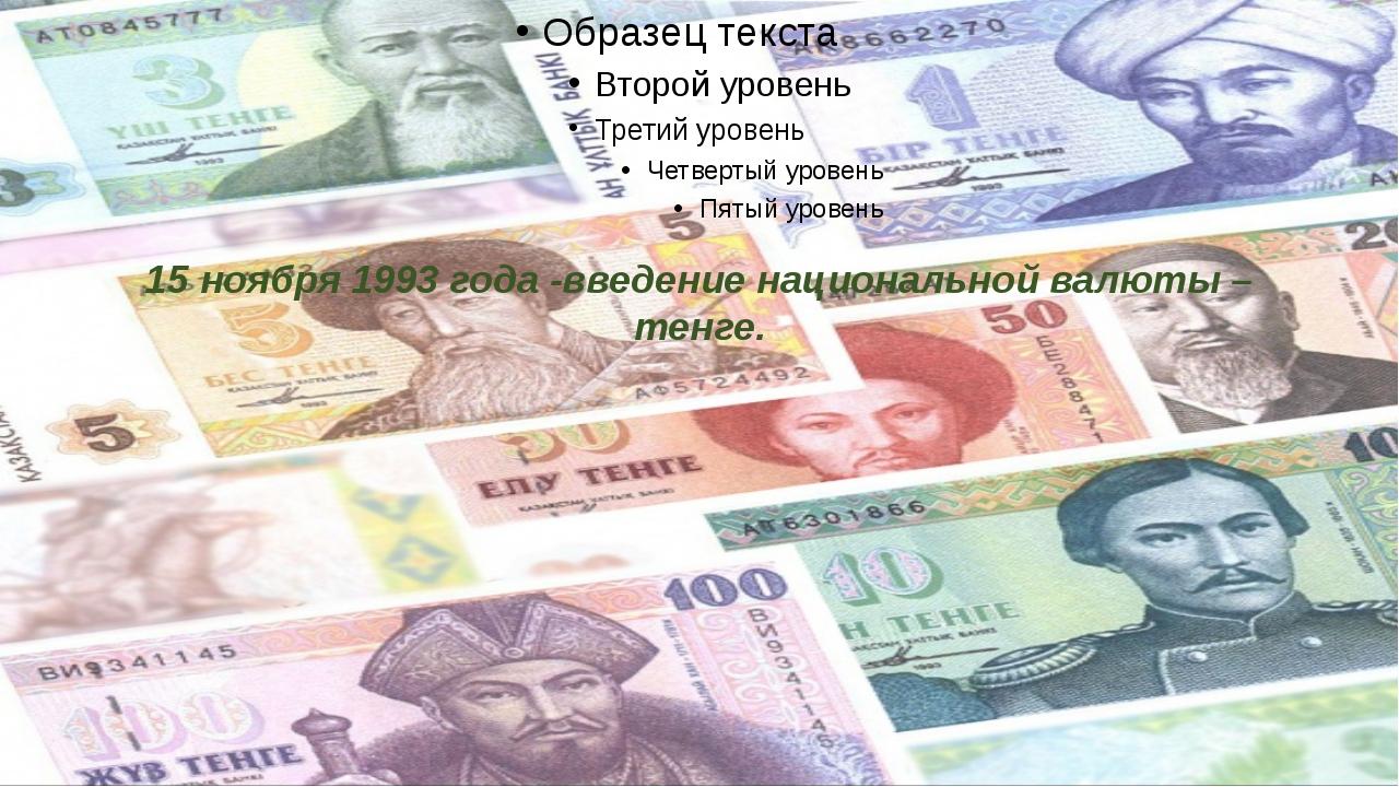 15 ноября 1993 года -введение национальной валюты – тенге.