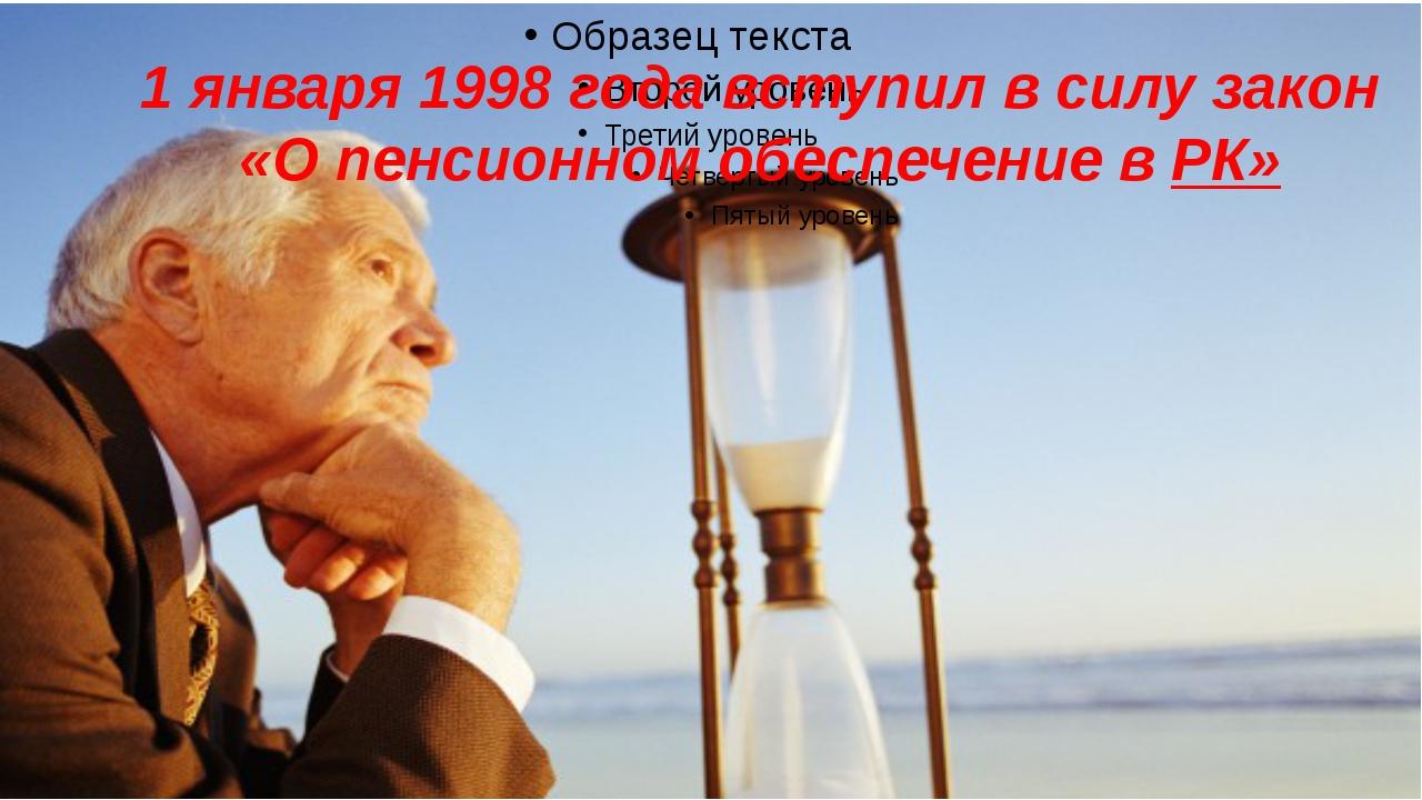 1 января 1998 года вступил в силу закон «О пенсионном обеспечение в РК»