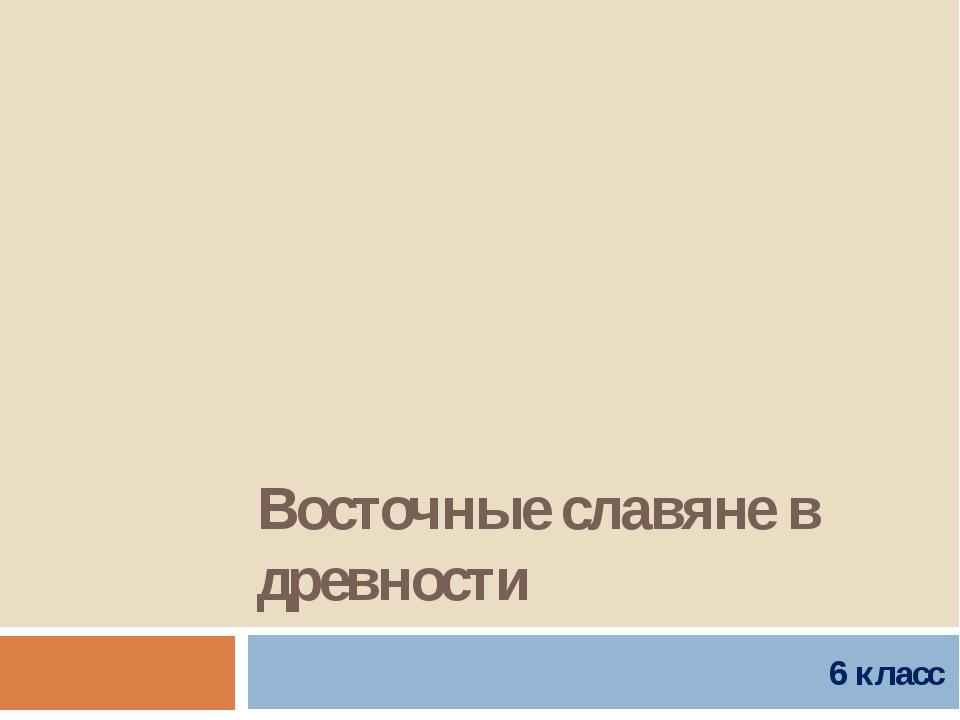Восточные славяне в древности 6 класс