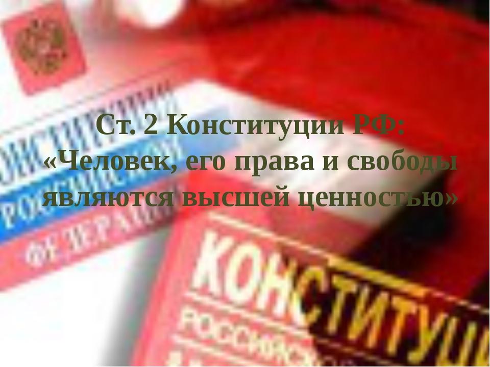 Ст. 2 Конституции РФ: «Человек, его права и свободы являются высшей ценностью»