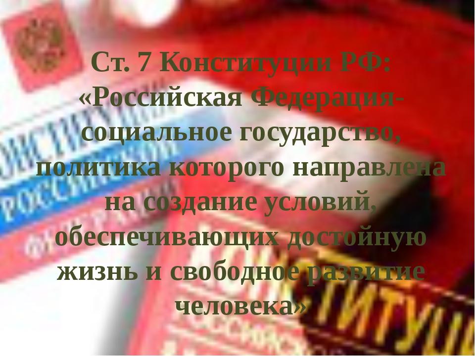 Ст. 7 Конституции РФ: «Российская Федерация- социальное государство, политика...
