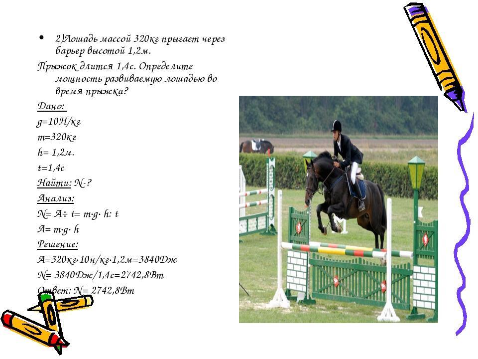 2)Лошадь массой 320кг прыгает через барьер высотой 1,2м. Прыжок длится 1,4с....