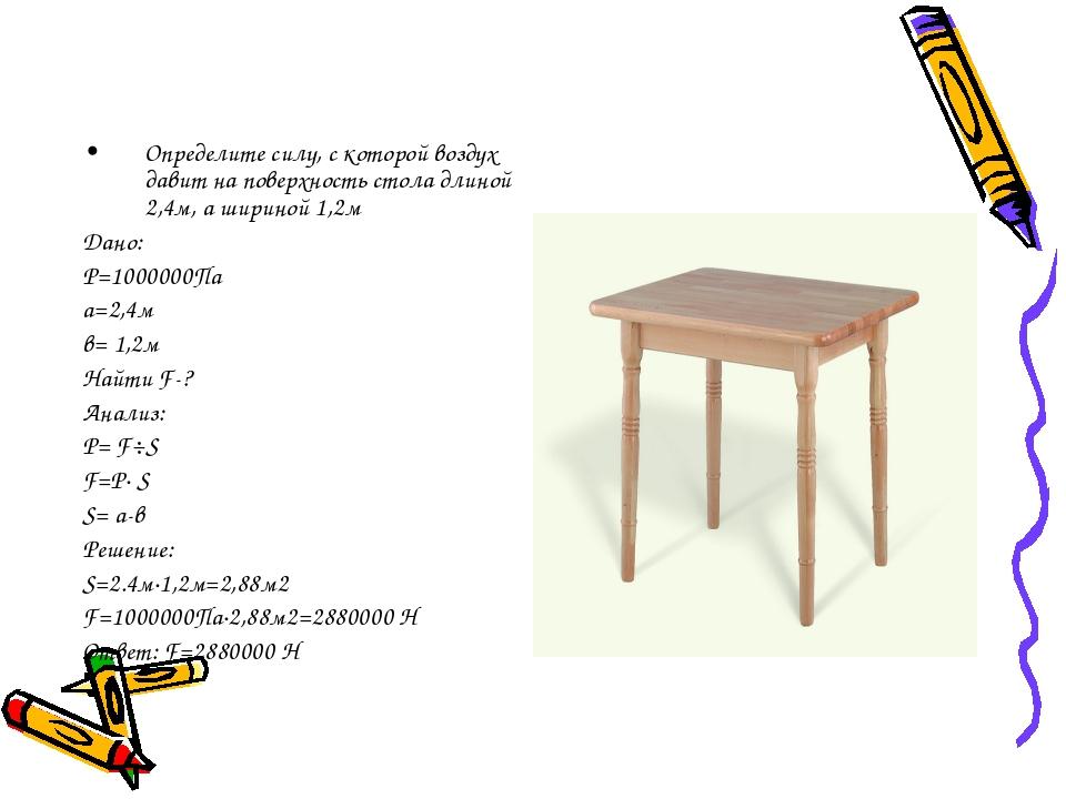 Определите силу, с которой воздух давит на поверхность стола длиной 2,4м, а...
