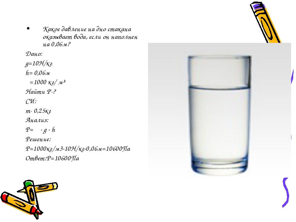 Какое давление на дно стакана оказывает вода, если он наполнен на 0,06м? Дано...