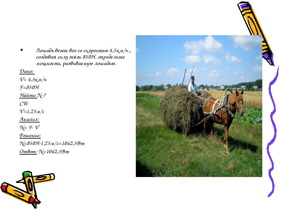 Лошадь везет воз со скоростью 4,5км/ч., создавая силу тяги 850Н. определите м...