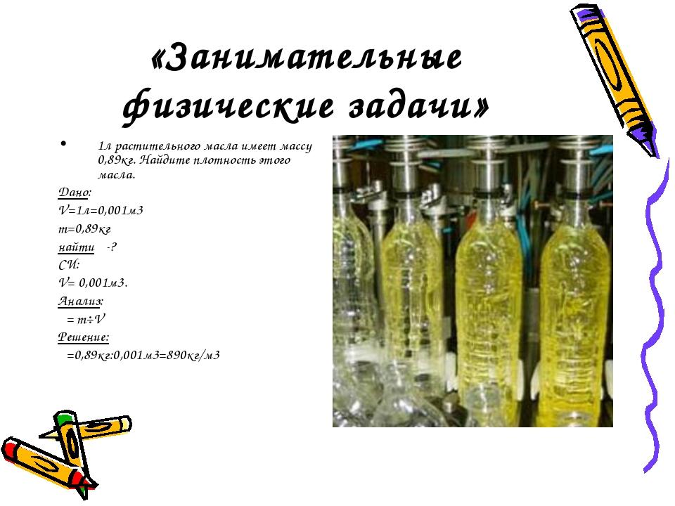 «Занимательные физические задачи» 1л растительного масла имеет массу 0,89кг....