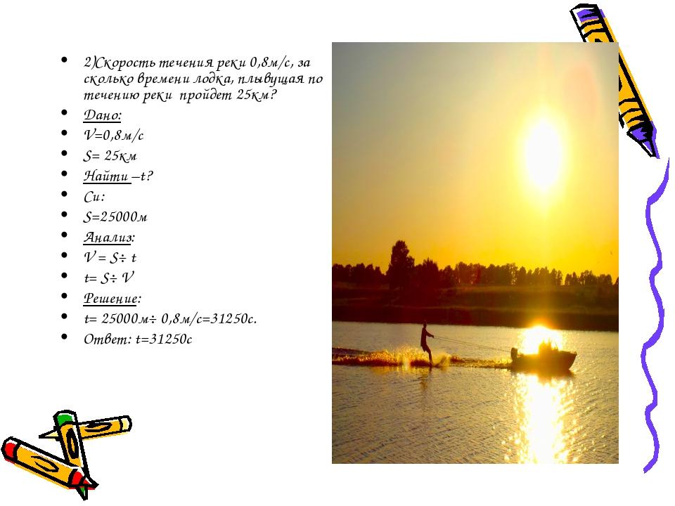 2)Скорость течения реки 0,8м/с, за сколько времени лодка, плывущая по течению...