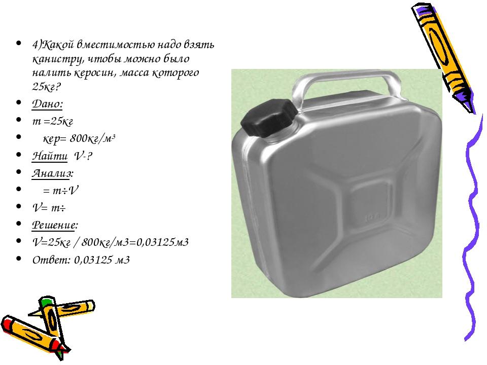 4)Какой вместимостью надо взять канистру, чтобы можно было налить керосин, ма...